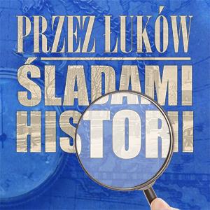 """""""Przez Łuków Śladami Historii"""""""